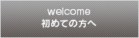welcome 初めての方へ